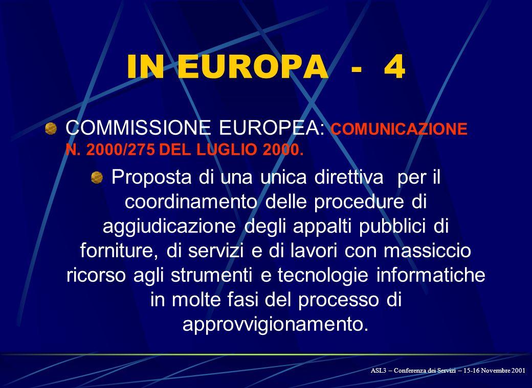 IN EUROPA - 3 PIANO DAZIONE E-EUROPE 2002 approvato nel giugno 2000 dal Consiglio Europeo: Messa in rete delle Pubbliche Amministrazioni Introduzione di un sistema di appalti on- line (e-procurement) ASL3 – Conferenza dei Servizi – 15-16 Novembre 2001