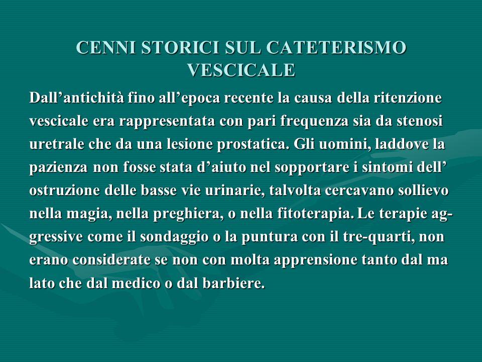 CENNI STORICI SUL CATETERISMO VESCICALE Dallantichità fino allepoca recente la causa della ritenzione vescicale era rappresentata con pari frequenza sia da stenosi uretrale che da una lesione prostatica.
