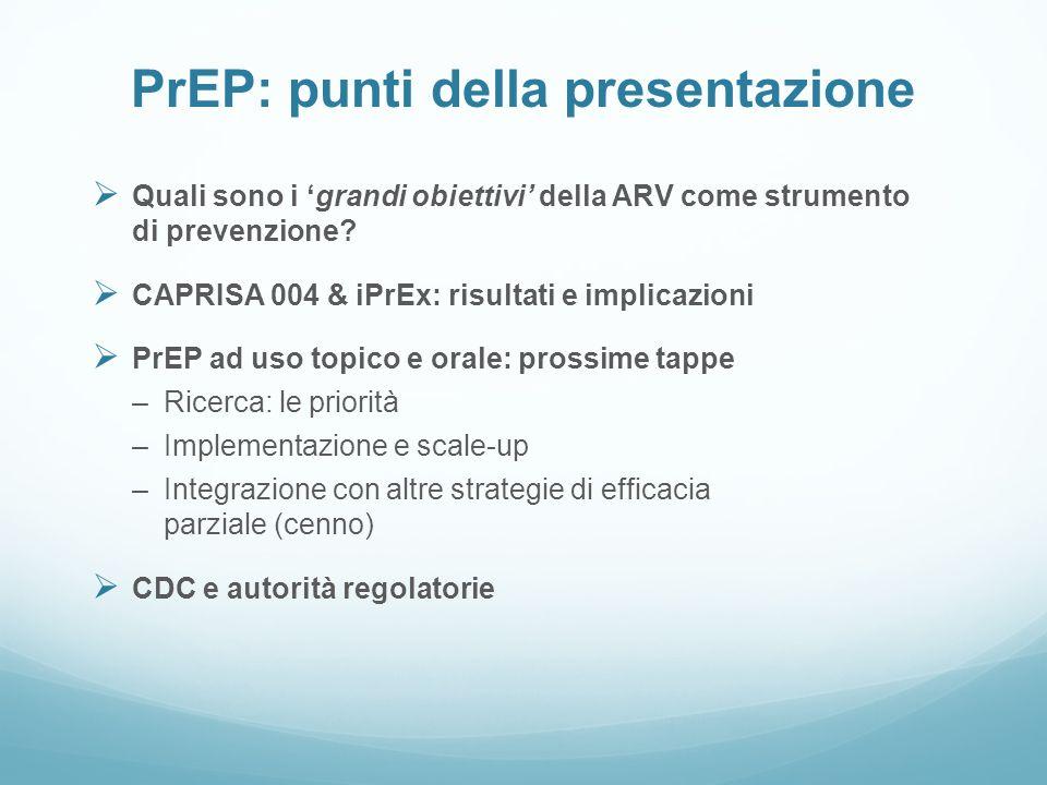 PrEP: punti della presentazione Quali sono i grandi obiettivi della ARV come strumento di prevenzione? CAPRISA 004 & iPrEx: risultati e implicazioni P