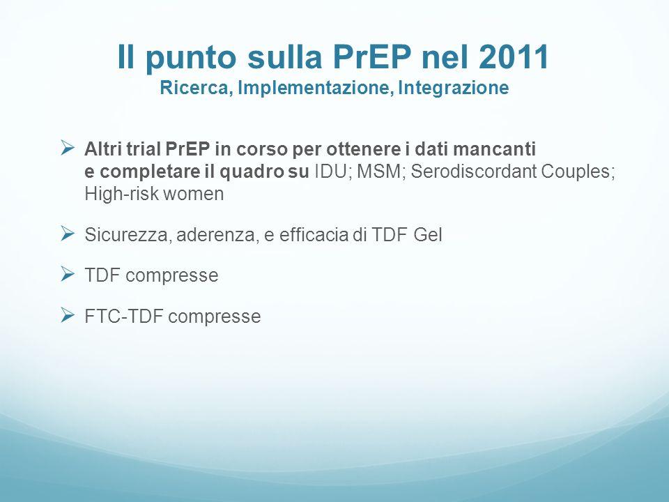 Il punto sulla PrEP nel 2011 Ricerca, Implementazione, Integrazione Altri trial PrEP in corso per ottenere i dati mancanti e completare il quadro su I