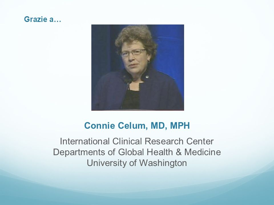 Grazie a… Connie Celum, MD, MPH International Clinical Research Center Departments of Global Health & Medicine University of Washington