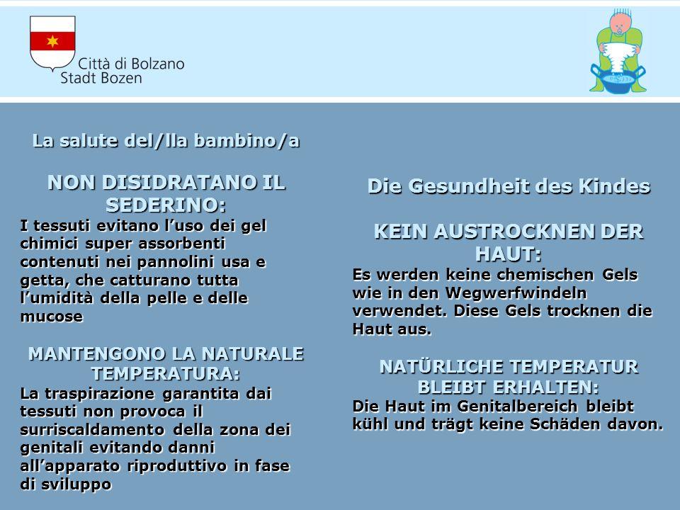 La salute del/lla bambino/a NON DISIDRATANO IL SEDERINO: I tessuti evitano luso dei gel chimici super assorbenti contenuti nei pannolini usa e getta, che catturano tutta lumidità della pelle e delle mucose MANTENGONO LA NATURALE TEMPERATURA: La traspirazione garantita dai tessuti non provoca il surriscaldamento della zona dei genitali evitando danni allapparato riproduttivo in fase di sviluppo Die Gesundheit des Kindes KEIN AUSTROCKNEN DER HAUT: Es werden keine chemischen Gels wie in den Wegwerfwindeln verwendet.