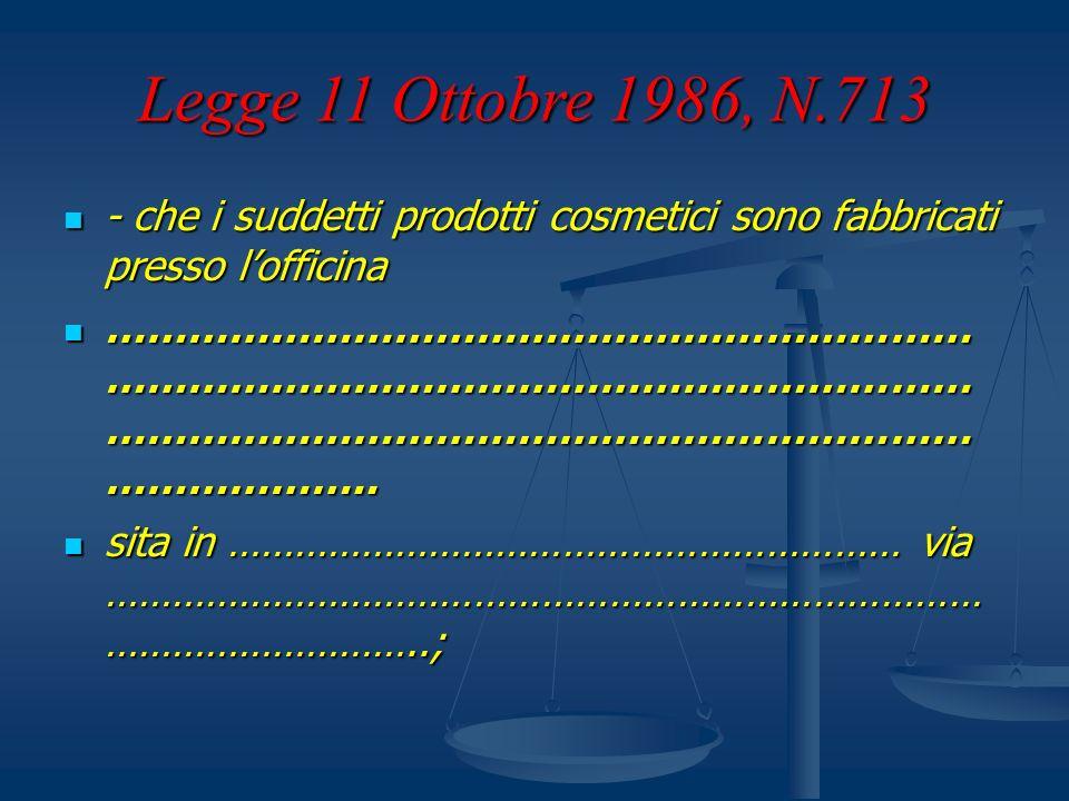 Legge 11 Ottobre 1986, N.713 - che i suddetti prodotti cosmetici sono fabbricati presso lofficina - che i suddetti prodotti cosmetici sono fabbricati
