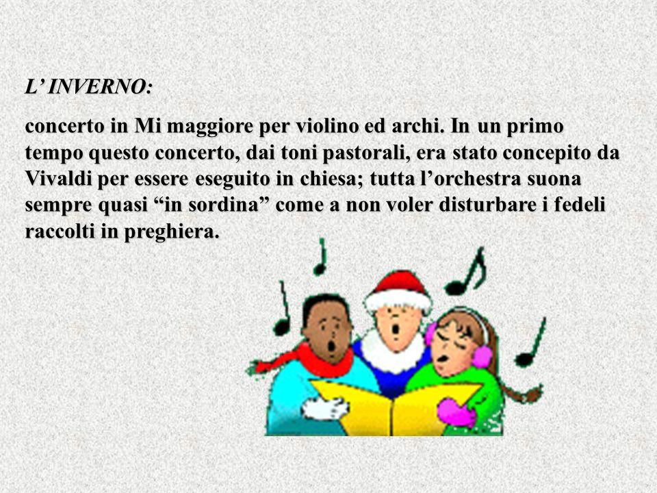L INVERNO: concerto in Mi maggiore per violino ed archi. In un primo tempo questo concerto, dai toni pastorali, era stato concepito da Vivaldi per ess