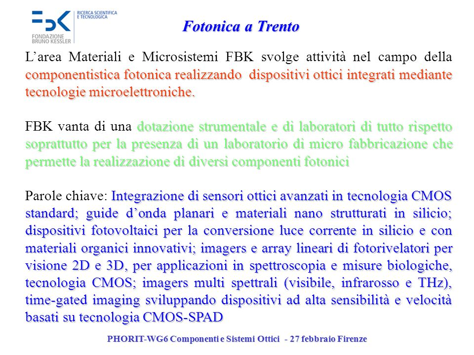 PHORIT-WG6 Componenti e Sistemi Ottici - 27 febbraio Firenze Fotonica a Trento componentistica fotonica realizzando dispositivi ottici integrati mediante tecnologie microelettroniche.