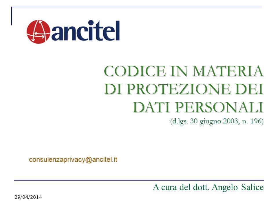 29/04/2014 CODICE IN MATERIA DI PROTEZIONE DEI DATI PERSONALI (d.lgs. 30 giugno 2003, n. 196) consulenzaprivacy@ancitel.it A cura del dott. Angelo Sal