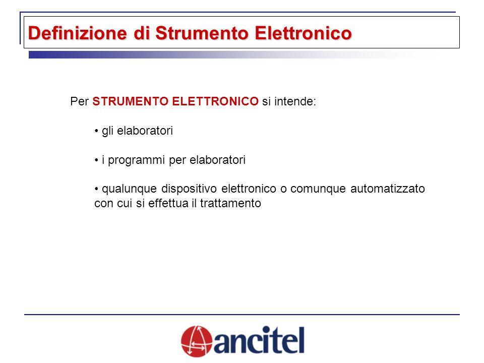 Definizione di Strumento Elettronico Per STRUMENTO ELETTRONICO si intende: gli elaboratori i programmi per elaboratori qualunque dispositivo elettronico o comunque automatizzato con cui si effettua il trattamento