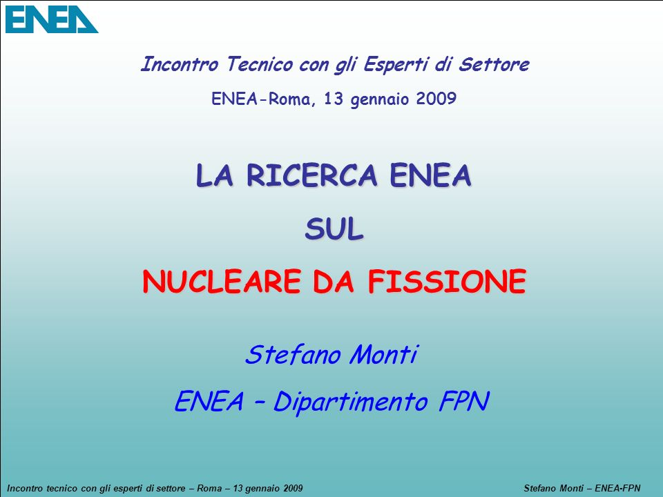 Incontro tecnico con gli esperti di settore – Roma – 13 gennaio 2009Stefano Monti – ENEA-FPN Gestione rifiuti radioattivi – condizionamento e stoccaggio e Partitioning & Transmutation Sistemi nucleari (sicurezza e reattori nucleari avanzati) Radioprotezione Infrastrutture di ricerca Risorse umane, mobilità e training Azioni di cross-cutting (combustibile e materiali innovativi, sicurezza, ecc.) In ENEA le attività di R&S si sono focalizzate sulle grandi aree tematiche oggetto dei vari Programmi Quadro Europei – Euratom-fissione/radioprotezione Attività portate avanti in un contesto europeo, in integrazione e sinergia con Università (CIRTEN), altri enti di ricerca (INFN, CNR), industria (Ansaldo Nucleare, Mangiarotti Nuclear, DEL, SRS, SIET, CESI Ricerca)