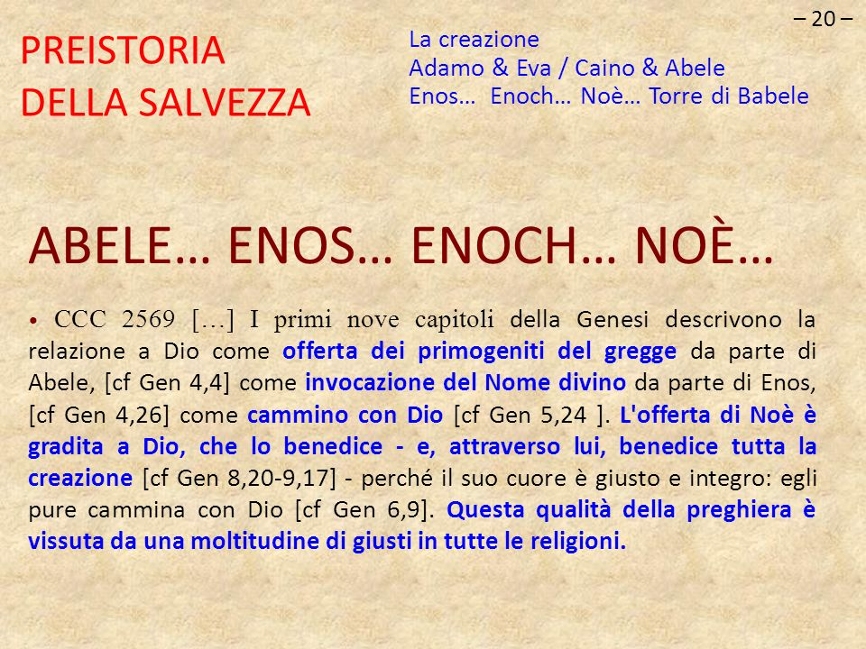 – 20 – PREISTORIA DELLA SALVEZZA ABELE… ENOS… ENOCH… NOÈ… CCC 2569 […] I primi nove capitoli della Genesi descrivono la relazione a Dio come offerta d
