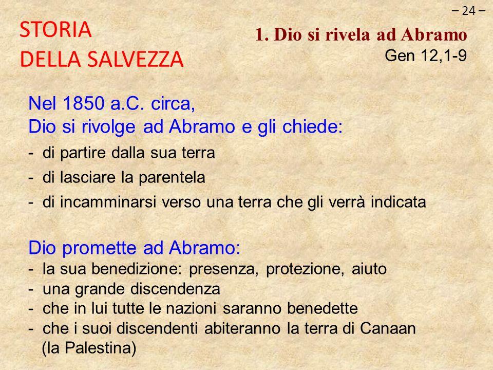 – 24 – STORIA DELLA SALVEZZA 1. Dio si rivela ad Abramo Gen 12,1-9 Nel 1850 a.C. circa, Dio si rivolge ad Abramo e gli chiede: - di partire dalla sua