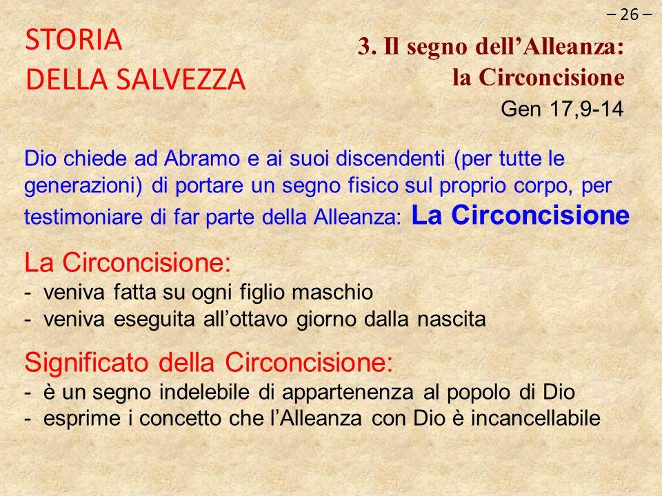 – 26 – STORIA DELLA SALVEZZA 3. Il segno dellAlleanza: la Circoncisione Gen 17,9-14 Dio chiede ad Abramo e ai suoi discendenti (per tutte le generazio