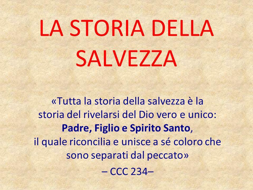 LA STORIA DELLA SALVEZZA «Tutta la storia della salvezza è la storia del rivelarsi del Dio vero e unico: Padre, Figlio e Spirito Santo, il quale ricon
