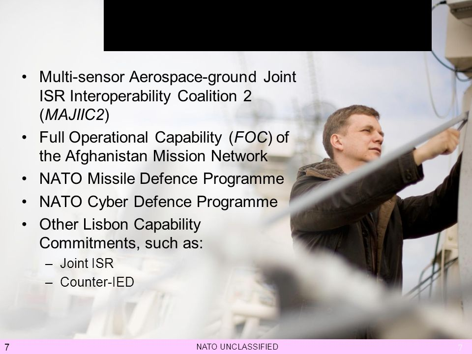 7 3 January 2006NATO UNCLASSIFIED Multi-sensor Aerospace-ground Joint ISR Interoperability Coalition 2 (MAJIIC2) Full Operational Capability (FOC) of the Afghanistan Mission Network NATO Missile Defence Programme NATO Cyber Defence Programme Other Lisbon Capability Commitments, such as: –Joint ISR –Counter-IED 7 Key reccoent and upcoming projects NATO UNCLASSIFIED