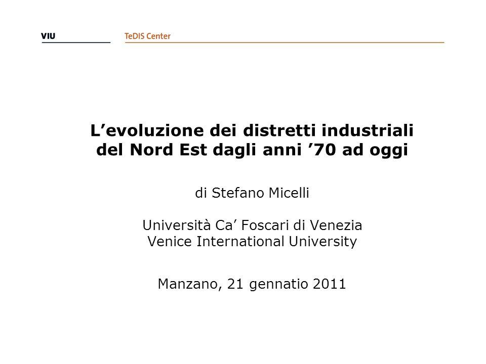 Levoluzione dei distretti industriali del Nord Est dagli anni 70 ad oggi di Stefano Micelli Università Ca Foscari di Venezia Venice International Univ