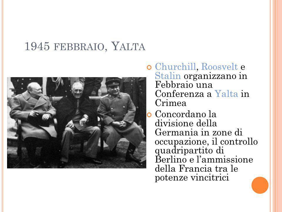 1945 FEBBRAIO, Y ALTA Churchill, Roosvelt e Stalin organizzano in Febbraio una Conferenza a Yalta in Crimea Concordano la divisione della Germania in