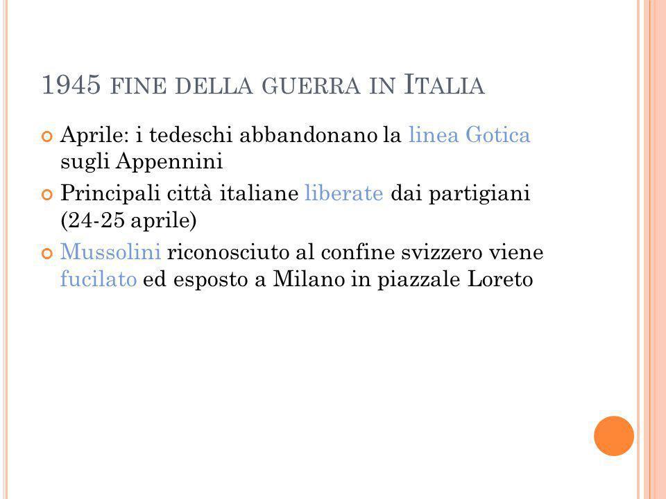 1945 FINE DELLA GUERRA IN I TALIA Aprile: i tedeschi abbandonano la linea Gotica sugli Appennini Principali città italiane liberate dai partigiani (24