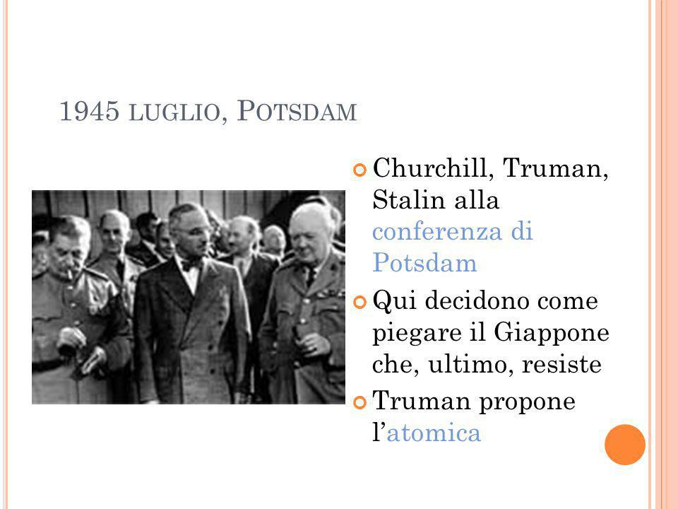 1945 LUGLIO, P OTSDAM Churchill, Truman, Stalin alla conferenza di Potsdam Qui decidono come piegare il Giappone che, ultimo, resiste Truman propone l