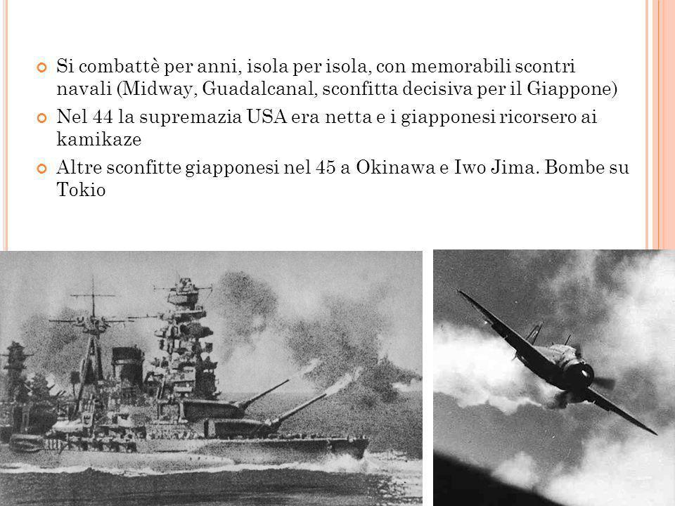 L A GUERRA IN P ACIFICO Si combattè per anni, isola per isola, con memorabili scontri navali (Midway, Guadalcanal, sconfitta decisiva per il Giappone)