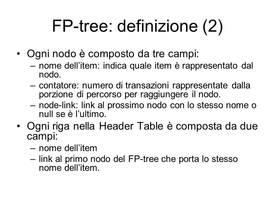 FP-tree: definizione (2) Ogni nodo è composto da tre campi: –nome dellitem: indica quale item è rappresentato dal nodo.