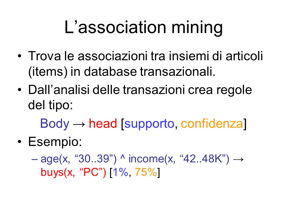 Chiamate ricorsive A questo punto, si costruiscono i Conditional FP- tree ricorsivamente partendo da quello trovato per m, indicato come mine( |m) Conditional FP-tree per m: root f:3 c:3 a:3 itemtesta dei node-links f c a Conditional Pattern Base di am: (f:3,c:3) root f:3 c:3 Conditional Pattern Base di cm: (f:3) root f:3 fm: un solo pattern frequente (fm:3)