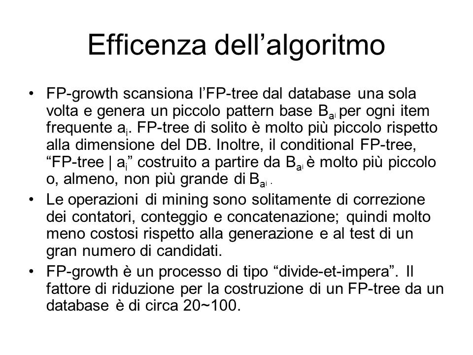 Efficenza dellalgoritmo FP-growth scansiona lFP-tree dal database una sola volta e genera un piccolo pattern base B a i per ogni item frequente a i.