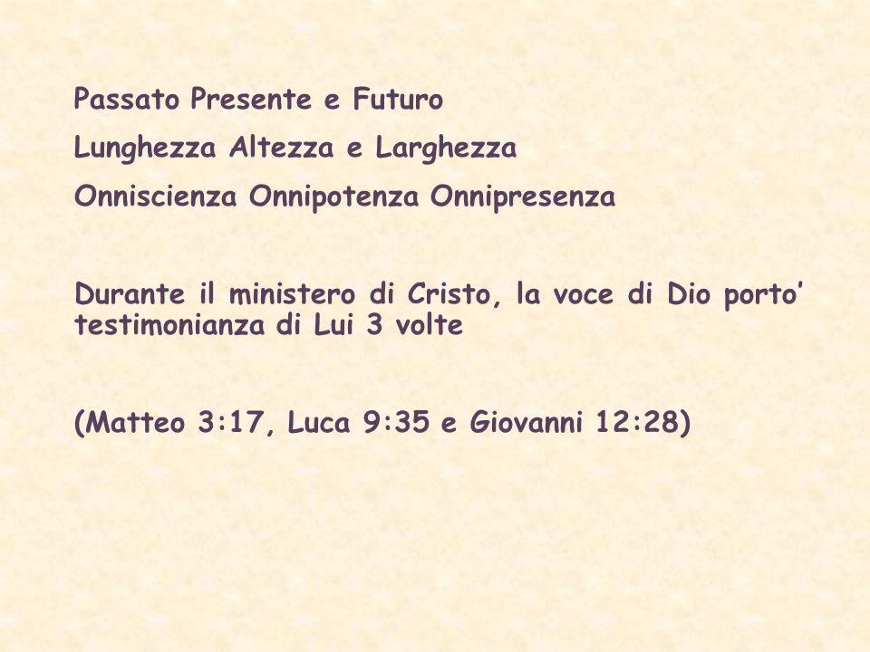 Passato Presente e Futuro Lunghezza Altezza e Larghezza Onniscienza Onnipotenza Onnipresenza Durante il ministero di Cristo, la voce di Dio porto testimonianza di Lui 3 volte (Matteo 3:17, Luca 9:35 e Giovanni 12:28)