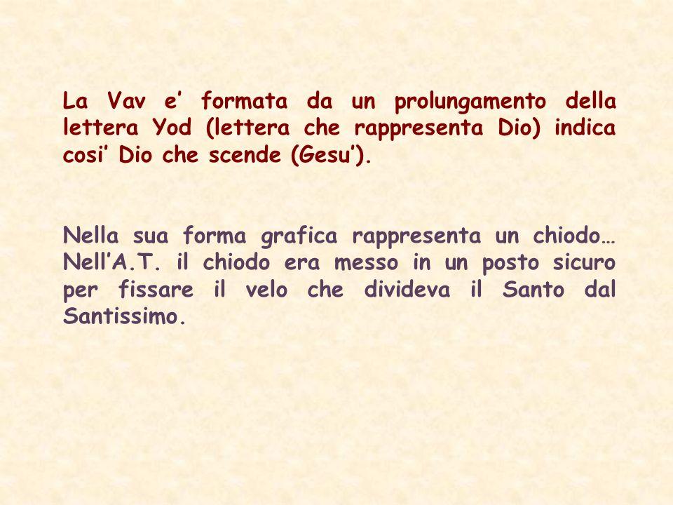 La Vav e formata da un prolungamento della lettera Yod (lettera che rappresenta Dio) indica cosi Dio che scende (Gesu).