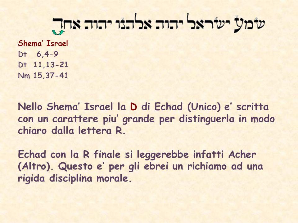 Shema Israel Dt 6,4-9 Dt 11,13-21 Nm 15,37-41 Nello Shema Israel la D di Echad (Unico) e scritta con un carattere piu grande per distinguerla in modo chiaro dalla lettera R.