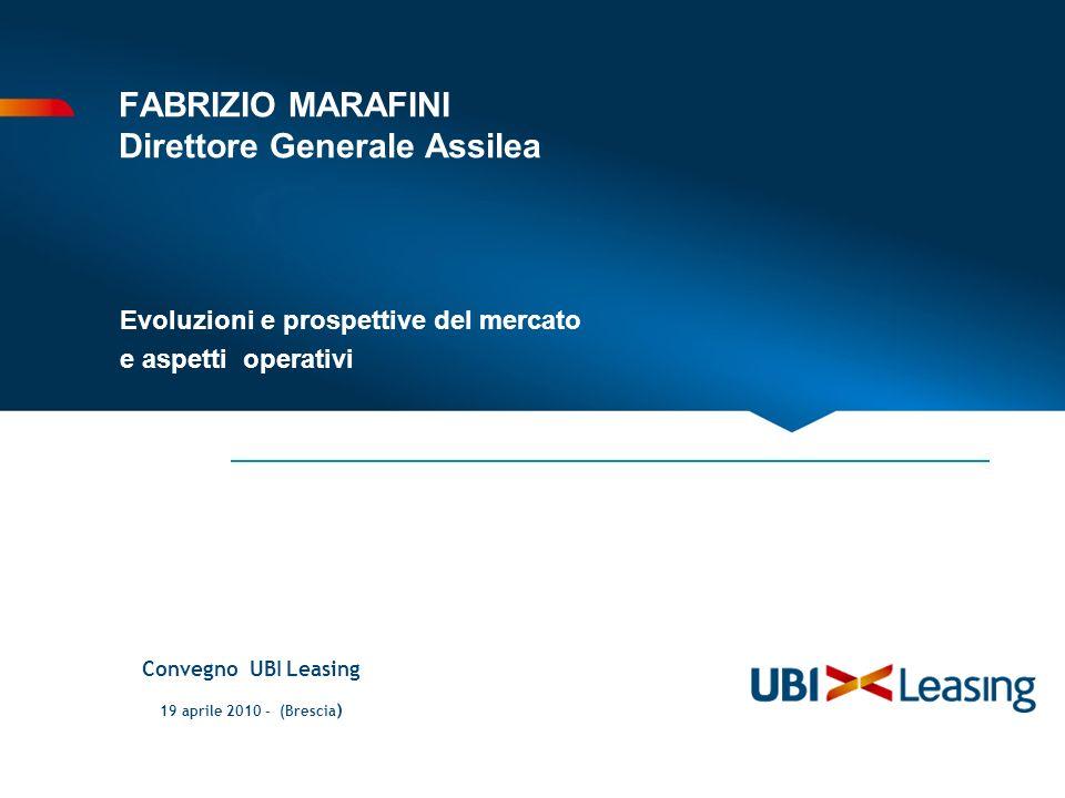 FABRIZIO MARAFINI Direttore Generale Assilea Evoluzioni e prospettive del mercato e aspetti operativi Convegno UBI Leasing 19 aprile 2010 – (Brescia )