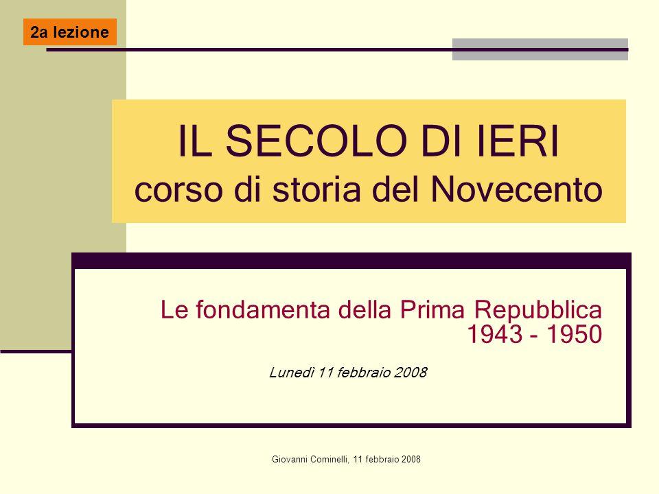 Giovanni Cominelli, 11 febbraio 2008 IL SECOLO DI IERI corso di storia del Novecento Le fondamenta della Prima Repubblica 1943 - 1950 Lunedì 11 febbra