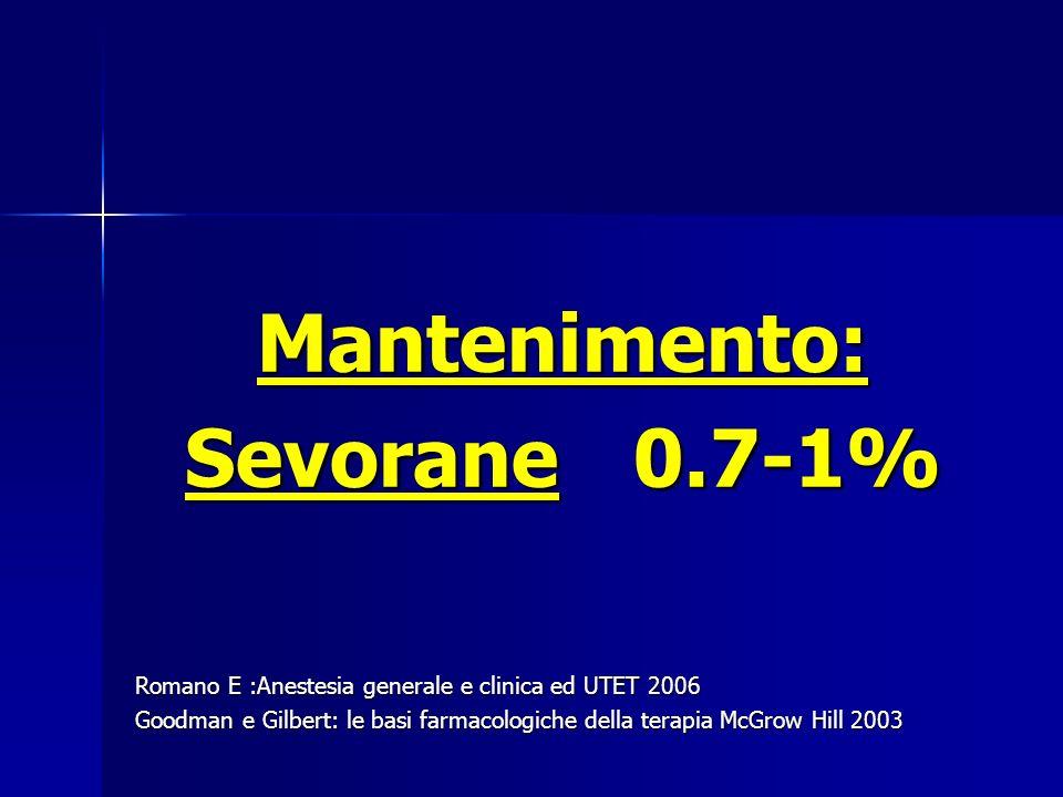 Mantenimento: Sevorane 0.7-1% Romano E :Anestesia generale e clinica ed UTET 2006 Goodman e Gilbert: le basi farmacologiche della terapia McGrow Hill