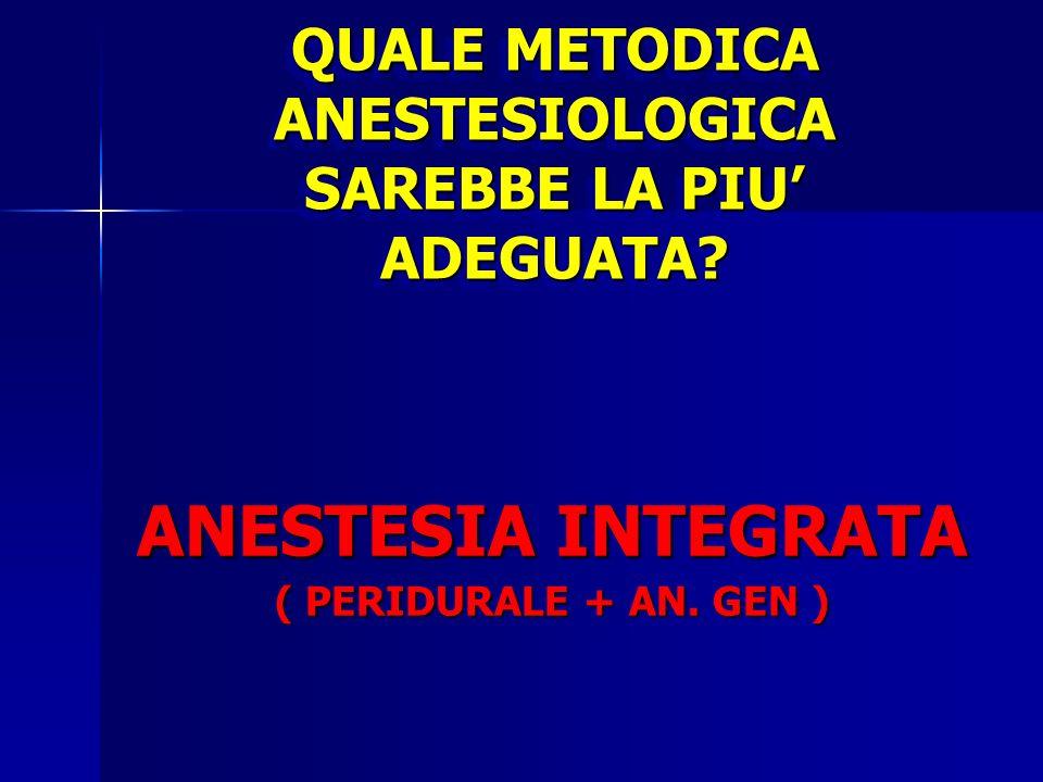QUALE METODICA ANESTESIOLOGICA SAREBBE LA PIU ADEGUATA? ANESTESIA INTEGRATA ( PERIDURALE + AN. GEN )
