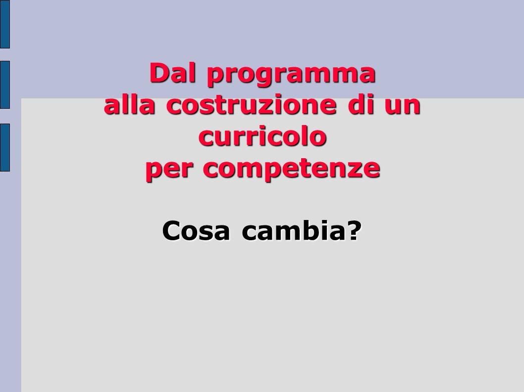 Dal programma alla costruzione di un curricolo per competenze Cosa cambia?
