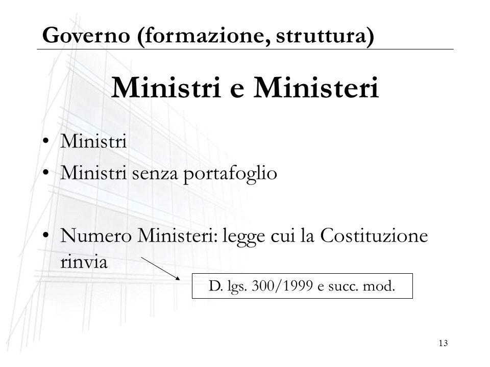 13 Ministri e Ministeri Ministri Ministri senza portafoglio Numero Ministeri: legge cui la Costituzione rinvia D. lgs. 300/1999 e succ. mod. Governo (