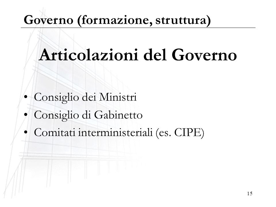15 Articolazioni del Governo Consiglio dei Ministri Consiglio di Gabinetto Comitati interministeriali (es. CIPE) Governo (formazione, struttura)