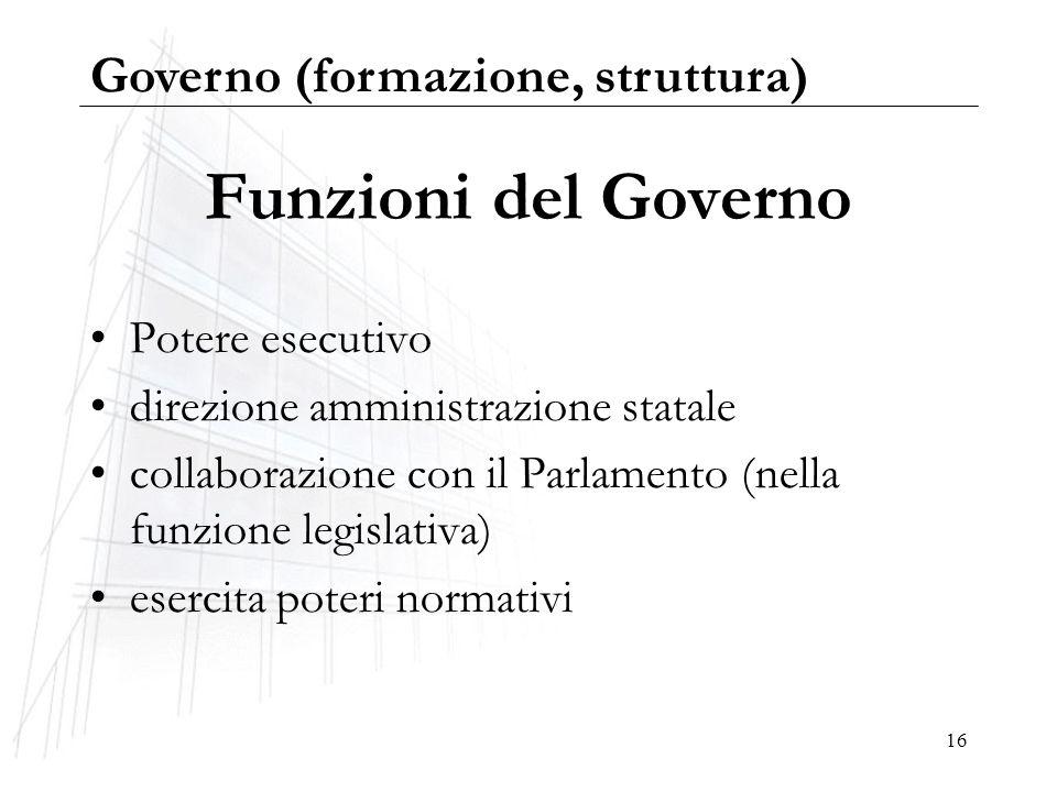 16 Funzioni del Governo Potere esecutivo direzione amministrazione statale collaborazione con il Parlamento (nella funzione legislativa) esercita pote