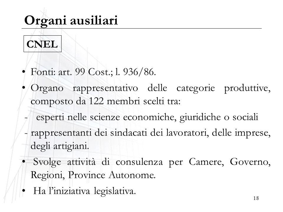 18 Organi ausiliari Fonti: art. 99 Cost.; l. 936/86. Organo rappresentativo delle categorie produttive, composto da 122 membri scelti tra: - esperti n