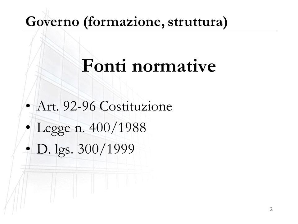 2 Fonti normative Art. 92-96 Costituzione Legge n. 400/1988 D. lgs. 300/1999 Governo (formazione, struttura)