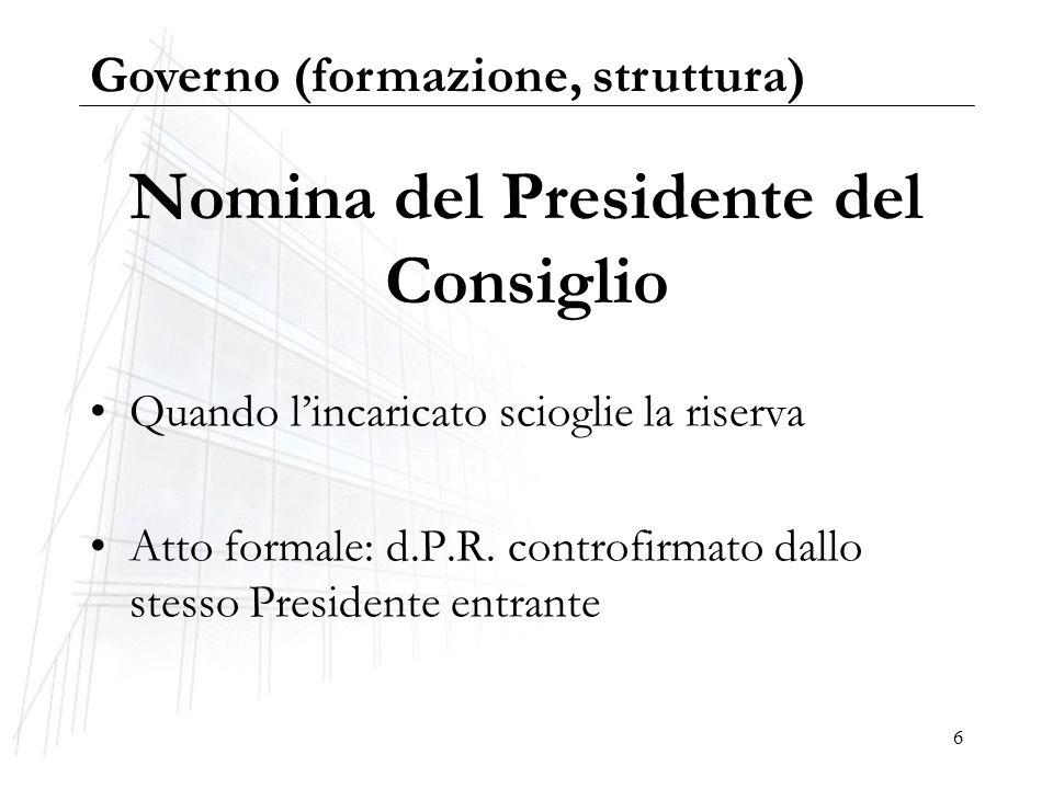 6 Nomina del Presidente del Consiglio Quando lincaricato scioglie la riserva Atto formale: d.P.R. controfirmato dallo stesso Presidente entrante Gover