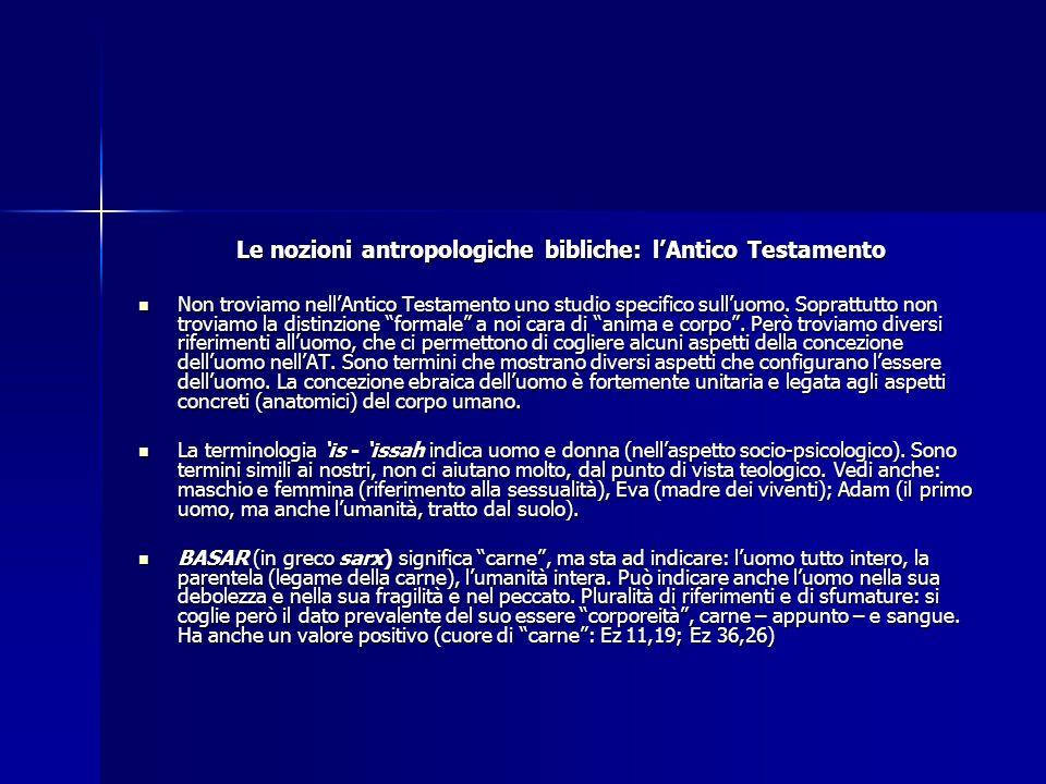 Le nozioni antropologiche bibliche: lAntico Testamento Non troviamo nellAntico Testamento uno studio specifico sulluomo. Soprattutto non troviamo la d