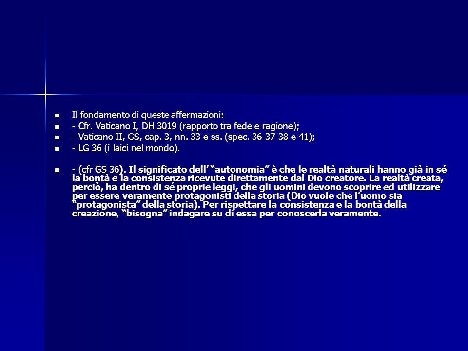 Il fondamento di queste affermazioni: Il fondamento di queste affermazioni: - Cfr. Vaticano I, DH 3019 (rapporto tra fede e ragione); - Cfr. Vaticano