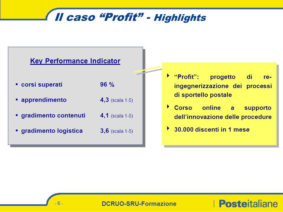 DCRUO-SRU-Formazione - 7 - Il corso Poste Previdenza Valore - Highlights Key Performance Indicator corsi superati 97 % apprendimento3,9 (scala 1-5) gradimento contenuti4,0 (scala 1-5) gradimento logistica2,8* (scala 1-5) Corso online a supporto dei processi di vendita per il primo prodotto di previdenza integrativa offerto da Poste Italiane su mercato retail Corso abilitante alla vendita: 1.800 Uffici Postali abilitati a seguito della formazione in eLearning 3.700 discenti (DUP e SSC) * Il valore sconta criticità di erogazione del servizio per cause tecniche