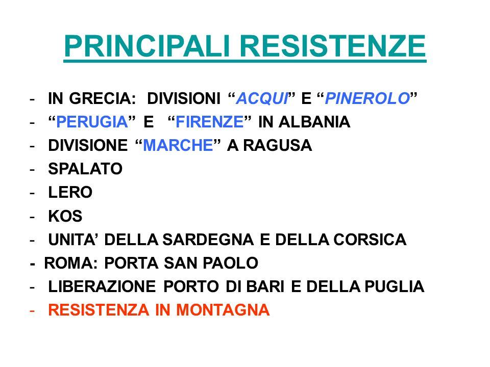 PRINCIPALI RESISTENZE -IN GRECIA: DIVISIONI ACQUI E PINEROLO -PERUGIA E FIRENZE IN ALBANIA -DIVISIONE MARCHE A RAGUSA -SPALATO -LERO -KOS -UNITA DELLA