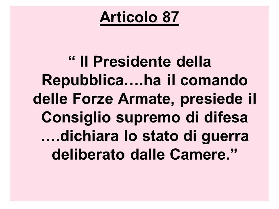 Articolo 87 Il Presidente della Repubblica….ha il comando delle Forze Armate, presiede il Consiglio supremo di difesa ….dichiara lo stato di guerra de