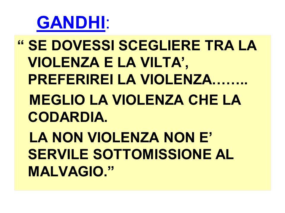GANDHI: SE DOVESSI SCEGLIERE TRA LA VIOLENZA E LA VILTA, PREFERIREI LA VIOLENZA…….. MEGLIO LA VIOLENZA CHE LA CODARDIA. LA NON VIOLENZA NON E SERVILE