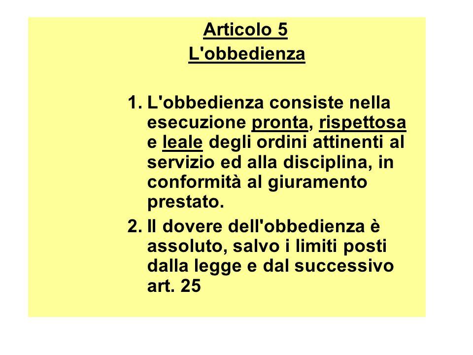 Articolo 5 L'obbedienza 1.L'obbedienza consiste nella esecuzione pronta, rispettosa e leale degli ordini attinenti al servizio ed alla disciplina, in
