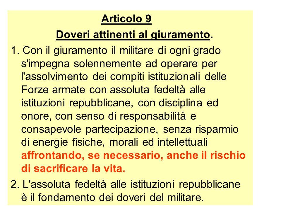 Articolo 9 Doveri attinenti al giuramento. 1. Con il giuramento il militare di ogni grado s'impegna solennemente ad operare per l'assolvimento dei com
