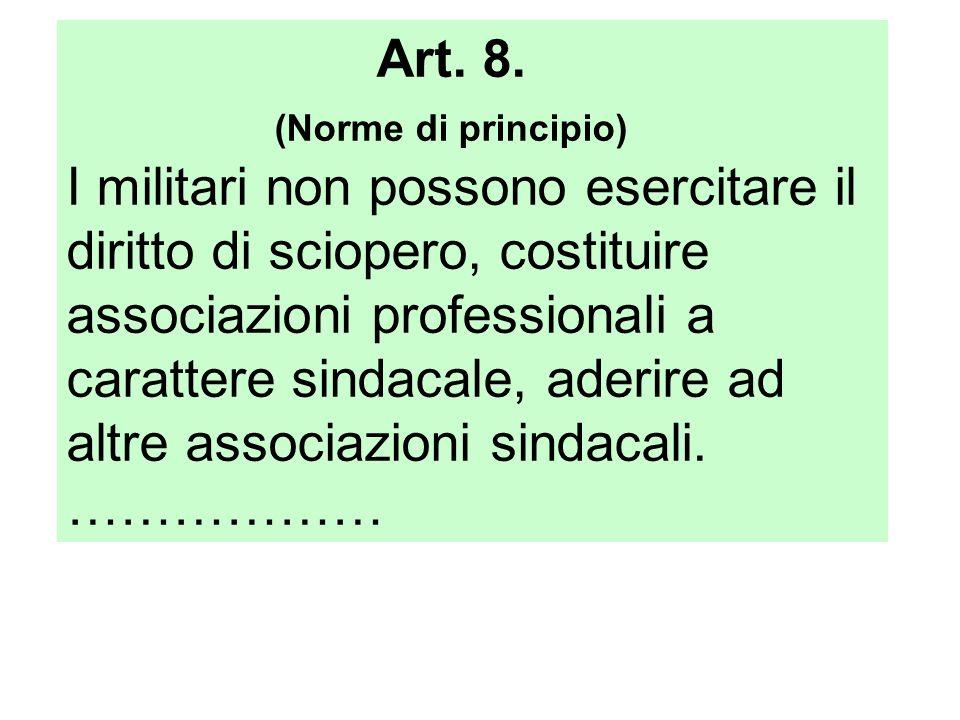 Art. 8. (Norme di principio) I militari non possono esercitare il diritto di sciopero, costituire associazioni professionali a carattere sindacale, ad
