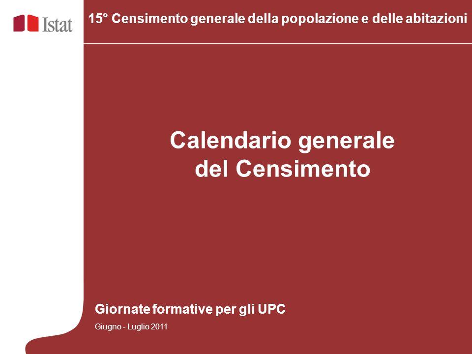 Calendario generale del Censimento 15° Censimento generale della popolazione e delle abitazioni Giornate formative per gli UPC Giugno - Luglio 2011