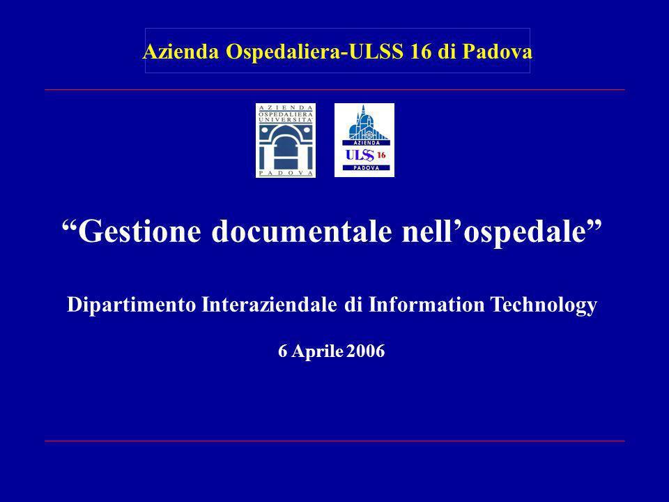 Gestione documentale nellospedale Dipartimento Interaziendale di Information Technology 6 Aprile 2006 Azienda Ospedaliera-ULSS 16 di Padova